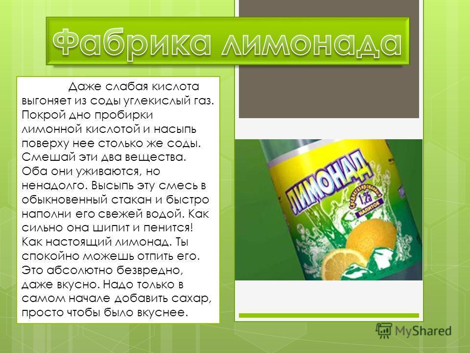 Даже слабая кислота выгоняет из соды углекислый газ. Покрой дно пробирки лимонной кислотой и насыпь поверху нее столько же соды. Смешай эти два вещества. Оба они уживаются, но ненадолго. Высыпь эту смесь в обыкновенный стакан и быстро наполни его све