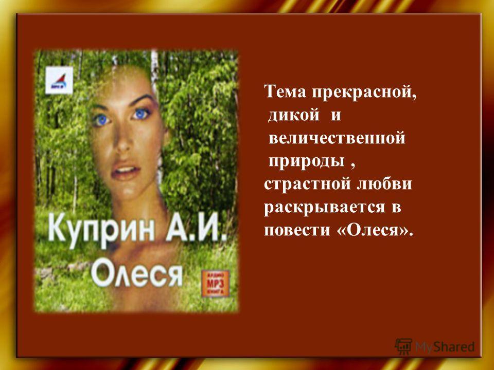 Тема прекрасной, дикой и величественной природы, страстной любви раскрывается в повести «Олеся».