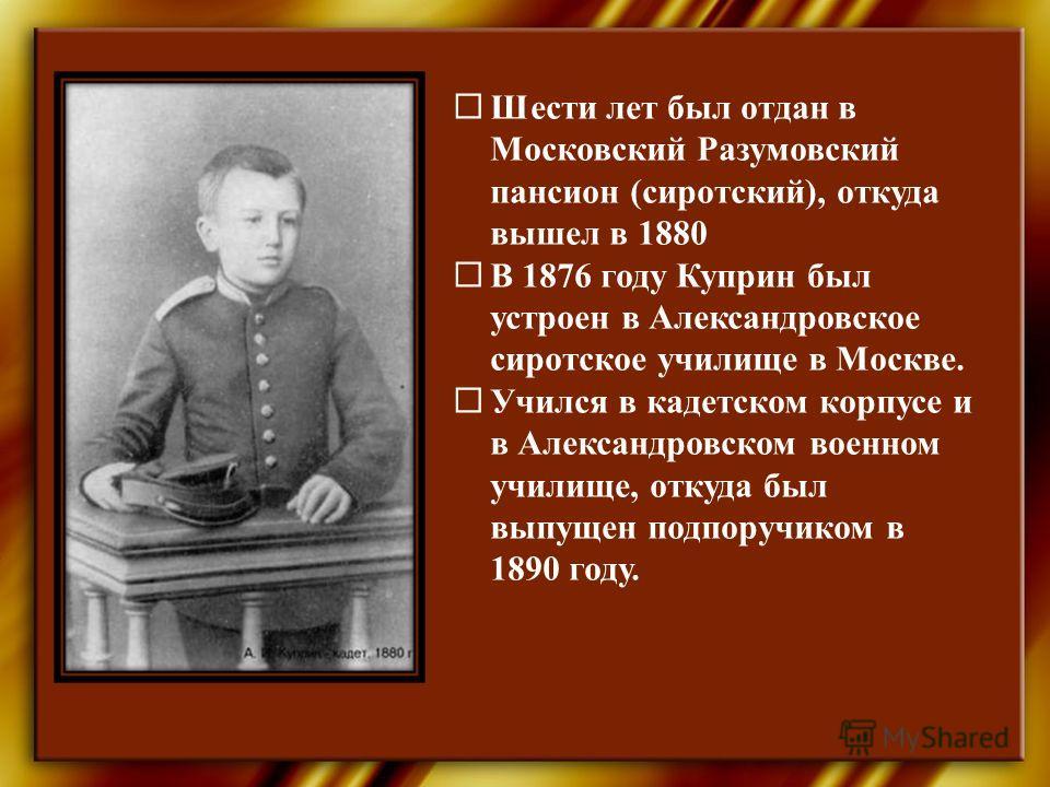 Шести лет был отдан в Московский Разумовский пансион (сиротский), откуда вышел в 1880 В 1876 году Куприн был устроен в Александровское сиротское училище в Москве. Учился в кадетском корпусе и в Александровском военном училище, откуда был выпущен подп