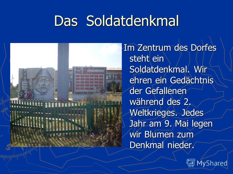 Das Soldatdenkmal Im Zentrum des Dorfes steht ein Soldatdenkmal. Wir ehren ein Gedächtnis der Gefallenen während des 2. Weltkrieges. Jedes Jahr am 9. Mai legen wir Blumen zum Denkmal nieder.