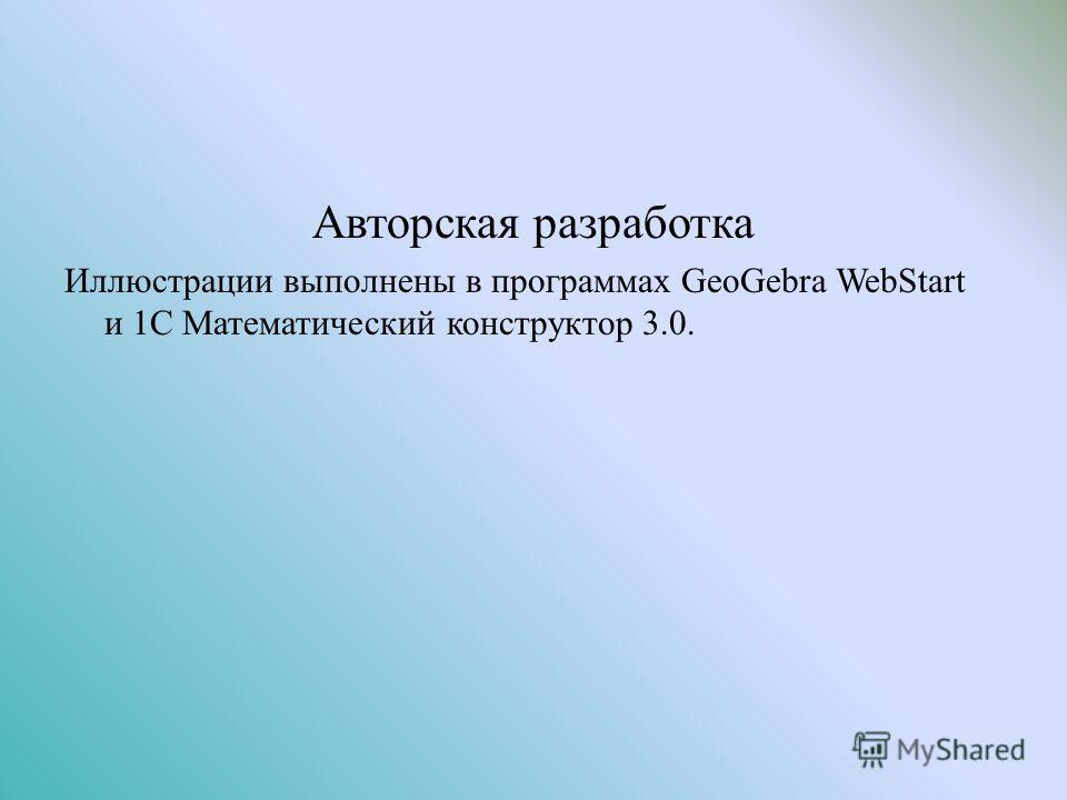 Авторская разработка Иллюстрации выполнены в программах GeoGebra WebStart и 1C Математический конструктор 3.0.