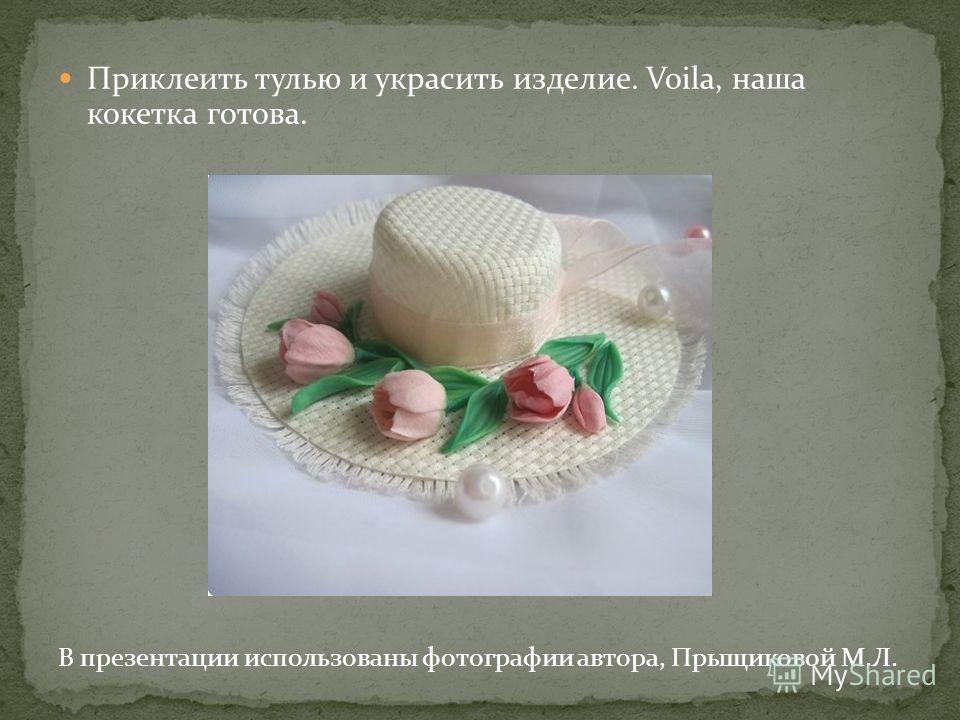Приклеить тулью и украсить изделие. Voila, наша кокетка готова. В презентации использованы фотографии автора, Прыщиковой М.Л.