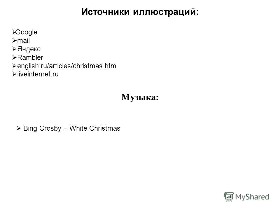 Источники иллюстраций: Google mail Яндекс Rambler english.ru/articles/christmas.htm liveinternet.ru Музыка: Bing Crosby – White Christmas