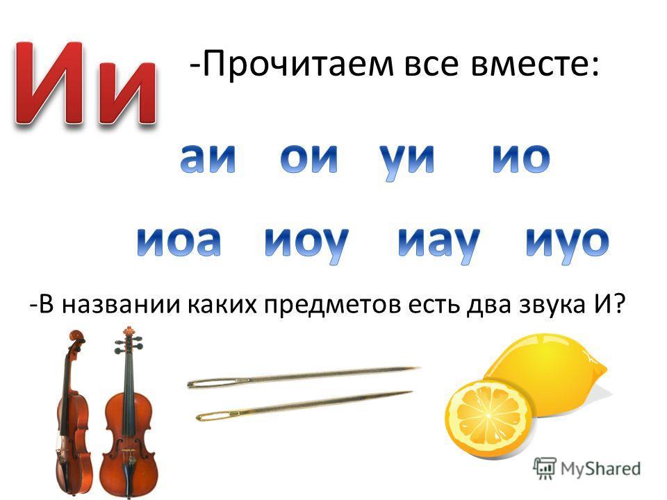 -Прочитаем все вместе: -В названии каких предметов есть два звука И?