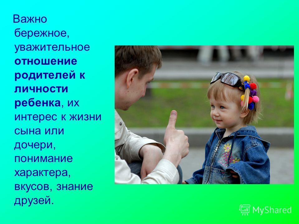 Важно бережное, уважительное отношение родителей к личности ребенка, их интерес к жизни сына или дочери, понимание характера, вкусов, знание друзей.
