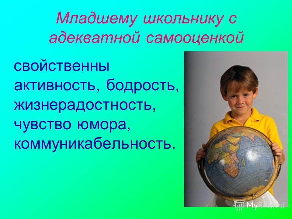 Младшему школьнику с адекватной самооценкой свойственны активность, бодрость, жизнерадостность, чувство юмора, коммуникабельность.