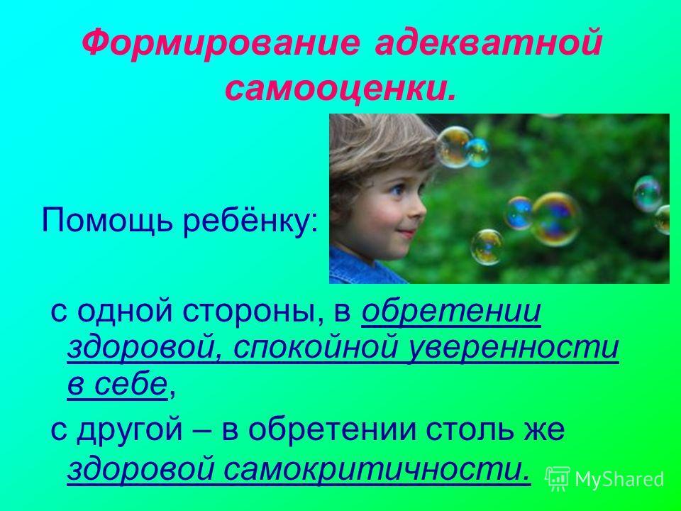 Формирование адекватной самооценки. Помощь ребёнку: с одной стороны, в обретении здоровой, спокойной уверенности в себе, с другой – в обретении столь же здоровой самокритичности.