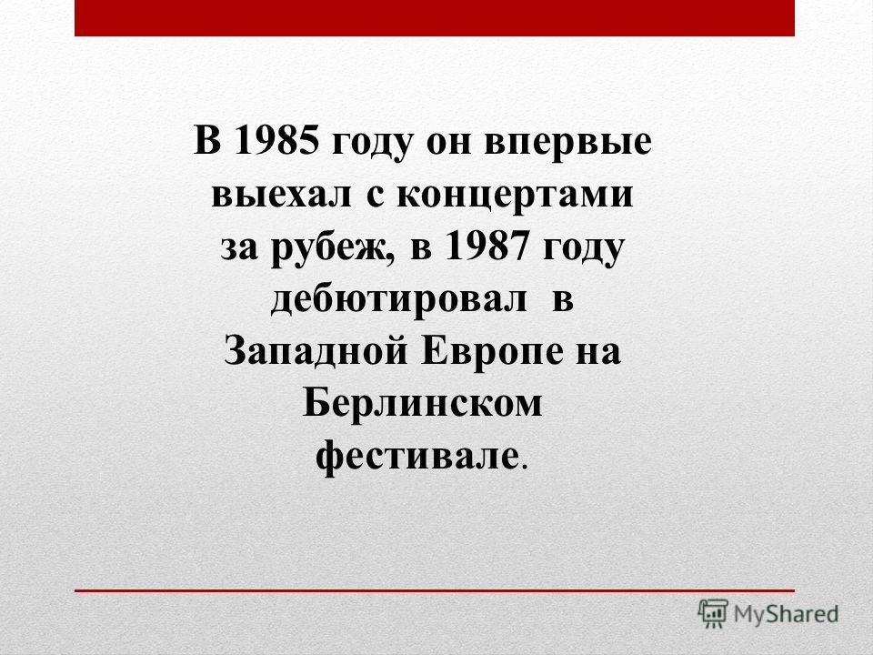 В 1985 году он впервые выехал с концертами за рубеж, в 1987 году дебютировал в Западной Европе на Берлинском фестивале.