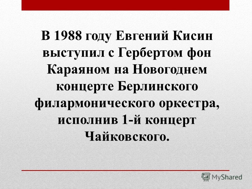 В 1988 году Евгений Кисин выступил с Гербертом фон Караяном на Новогоднем концерте Берлинского филармонического оркестра, исполнив 1-й концерт Чайковского.