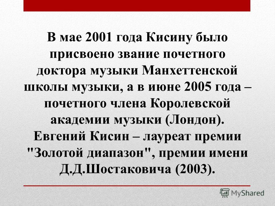 В мае 2001 года Кисину было присвоено звание почетного доктора музыки Манхеттенской школы музыки, а в июне 2005 года – почетного члена Королевской академии музыки (Лондон). Евгений Кисин – лауреат премии