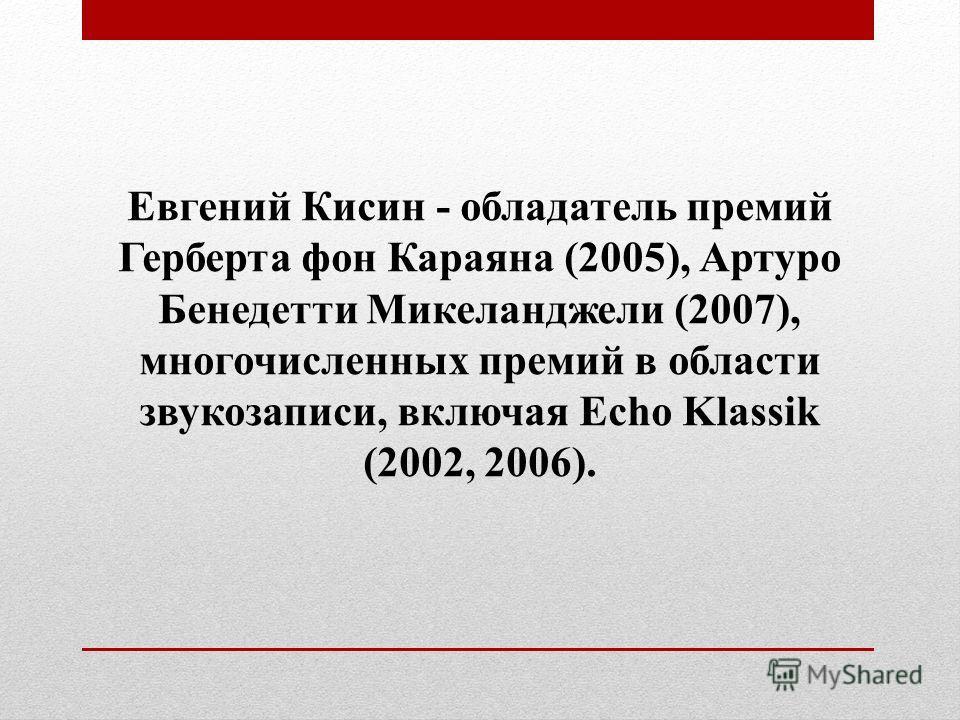 Евгений Кисин - обладатель премий Герберта фон Караяна (2005), Артуро Бенедетти Микеланджели (2007), многочисленных премий в области звукозаписи, включая Echo Klassik (2002, 2006).