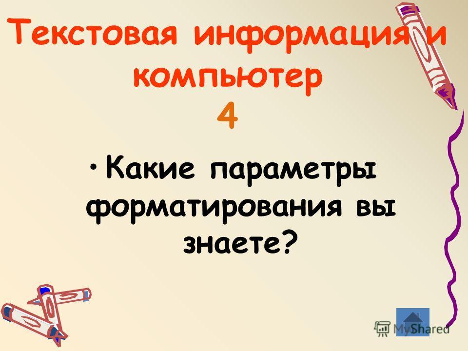 Текстовая информация и компьютер 4 Какие параметры форматирования вы знаете?