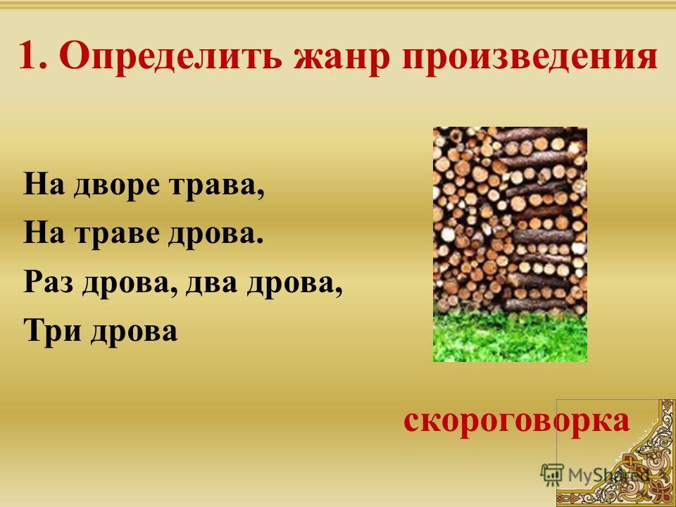 1. Определить жанр произведения На дворе трава, На траве дрова. Раз дрова, два дрова, Три дрова скороговорка