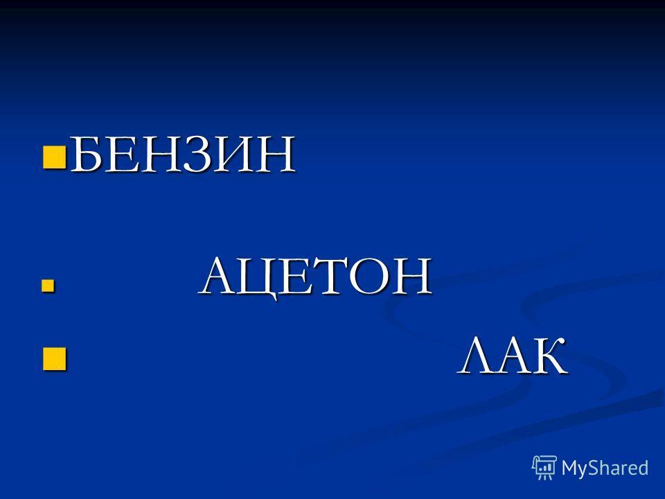БЕНЗИН БЕНЗИН АЦЕТОН АЦЕТОН ЛАК ЛАК