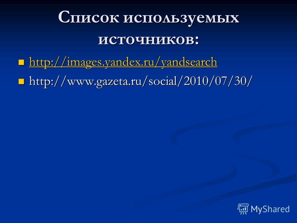 Список используемых источников: http://images.yandex.ru/yandsearch http://images.yandex.ru/yandsearch http://images.yandex.ru/yandsearch http://www.gazeta.ru/social/2010/07/30/ http://www.gazeta.ru/social/2010/07/30/