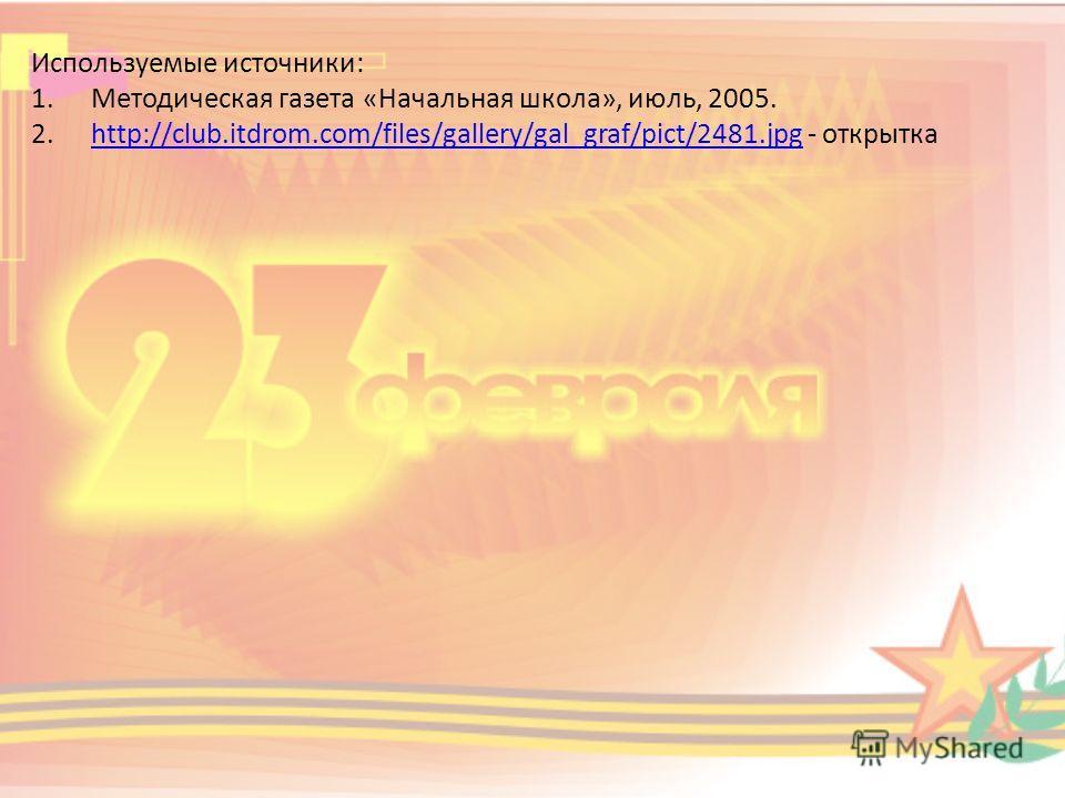Используемые источники: 1. Методическая газета «Начальная школа», июль, 2005. 2.http://club.itdrom.com/files/gallery/gal_graf/pict/2481. jpg - открыткаhttp://club.itdrom.com/files/gallery/gal_graf/pict/2481.jpg