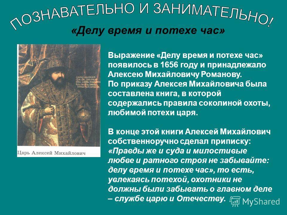 «Делу время и потехе час» Выражение «Делу время и потехе час» появилось в 1656 году и принадлежало Алексею Михайловичу Романову. По приказу Алексея Михайловича была составлена книга, в которой содержались правила соколиной охоты, любимой потехи царя.