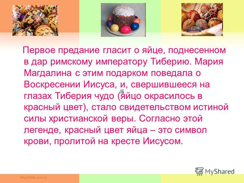 Первое предание гласит о яйце, поднесенном в дар римскому императору Тиберию. Мария Магдалина с этим подарком поведала о Воскресении Иисуса, и, свершившееся на глазах Тиберия чудо (яйцо окрасилось в красный цвет), стало свидетельством истиной силы хр