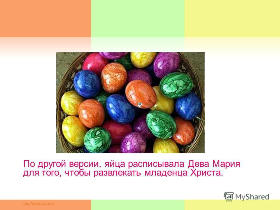 По другой версии, яйца расписывала Дева Мария для того, чтобы развлекать младенца Христа.