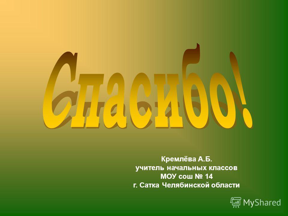 Кремлёва А.Б. учитель начальных классов МОУ сош 14 г. Сатка Челябинской области