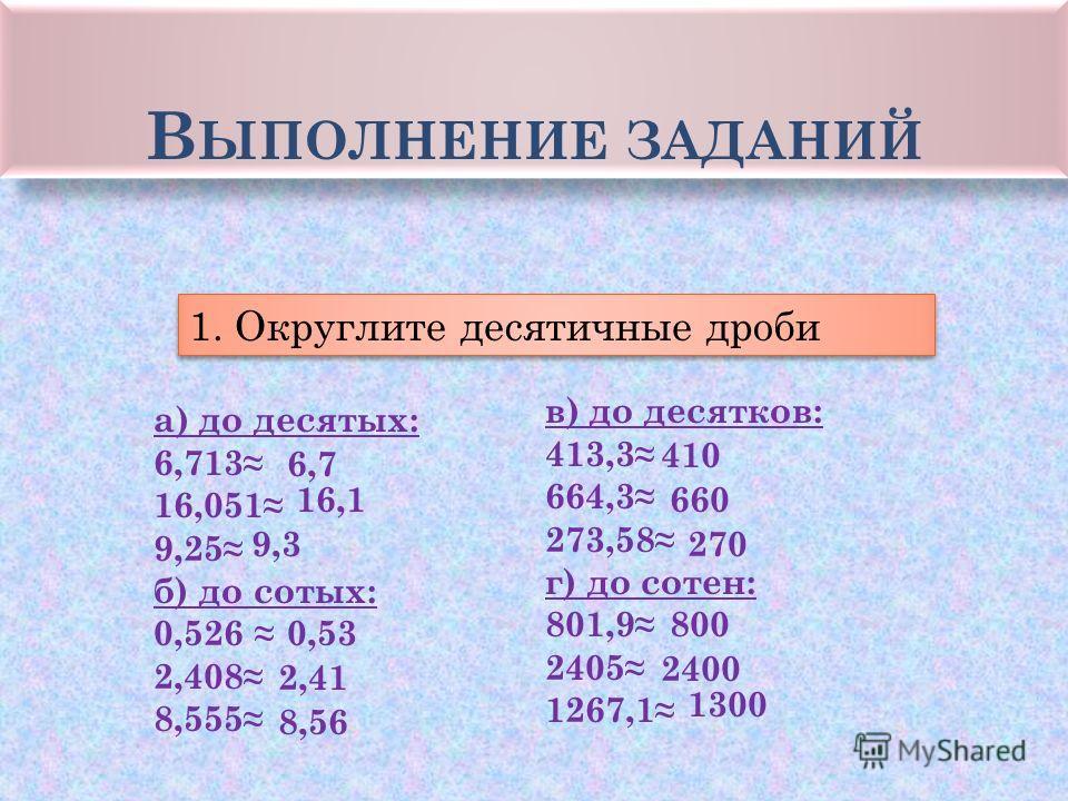 В ЫПОЛНЕНИЕ ЗАДАНИЙ 1. Округлите десятичные дроби а) до десятых: 6,713 16,051 9,25 б) до сотых: 0,526 2,408 8,555 в) до десятков: 413,3 664,3 273,58 г) до сотен: 801,9 2405 1267,1 6,7 16,1 9,3 0,53 2,41 8,56 410 660 270 800 2400 1300