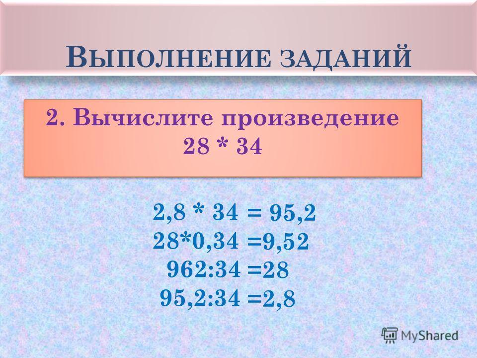 В ЫПОЛНЕНИЕ ЗАДАНИЙ 2. Вычислите произведение 28 * 34 2. Вычислите произведение 28 * 34 2,8 * 34 28*0,34 962:34 95,2:34 = 95,2 =9,52 =28 =2,8
