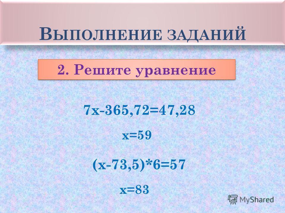 В ЫПОЛНЕНИЕ ЗАДАНИЙ 2. Решите уравнение 7 х-365,72=47,28 (х-73,5)*6=57 х=59 х=83