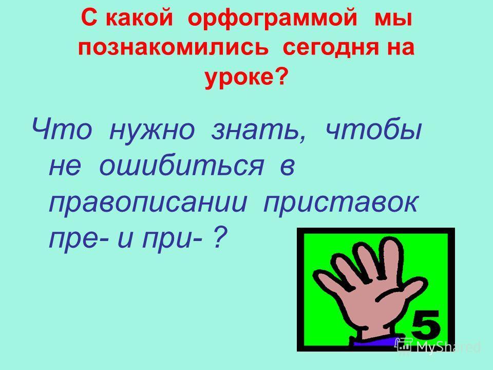 С какой орфограммой мы познакомились сегодня на уроке? Что нужно знать, чтобы не ошибиться в правописании приставок пре- и при- ?