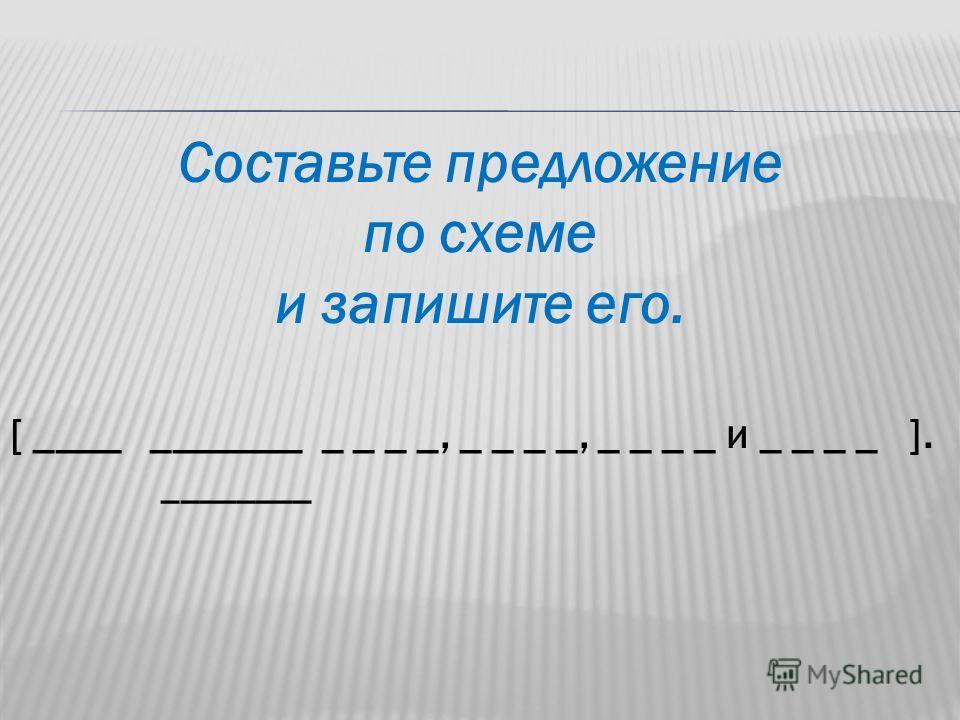 Составьте предложение по схеме и запишите его. [ ____ _______ _ _ _ _, _ _ _ _, _ _ _ _ и _ _ _ _ ]. ________
