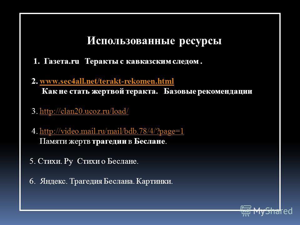 Использованные ресурсы 1. Газета.ru Теракты с кавказским следом. 2. www.sec4all.net/terakt-rekomen.htmlwww.sec4all.net/terakt-rekomen.html Как не стать жертвой теракта. Базовые рекомендации 3. http://clan20.ucoz.ru/load/http://clan20.ucoz.ru/load/ 4.