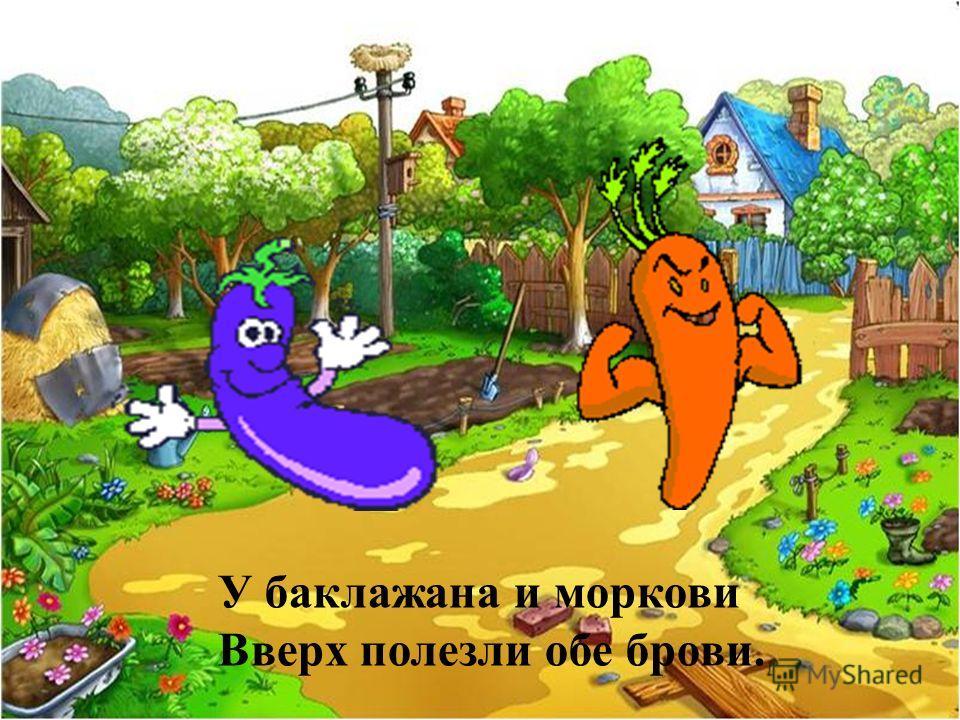 У баклажана и моркови Вверх полезли обе брови.
