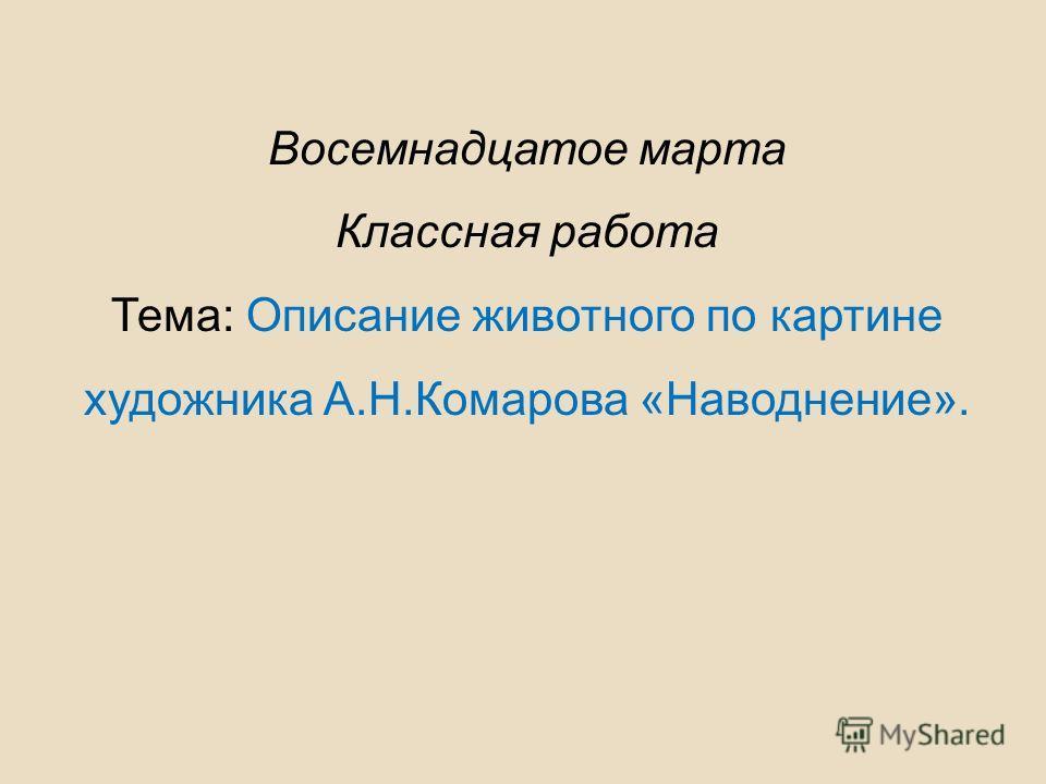 Восемнадцатое марта Классная работа Тема: Описание животного по картине художника А.Н.Комарова «Наводнение».