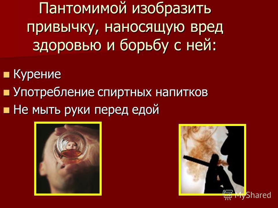 Пантомимой изобразить привычку, наносящую вред здоровью и борьбу с ней: Курение Курение Употребление спиртных напитков Употребление спиртных напитков Не мыть руки перед едой Не мыть руки перед едой