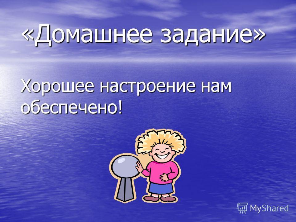«Домашнее задание» Хорошее настроение нам обеспечено!