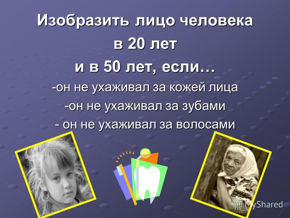 Изобразить лицо человека в 20 лет и в 50 лет, если… -он не ухаживал за кожей лица -он не ухаживал за зубами - он не ухаживал за волосами