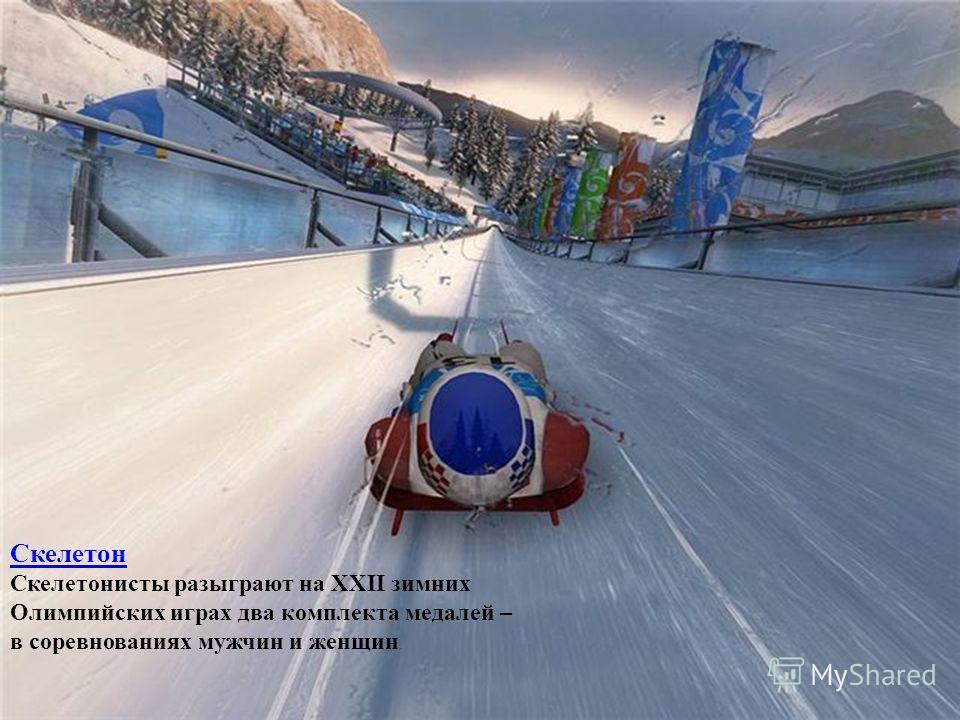 Скелетон Скелетонисты разыграют на XXII зимних Олимпийских играх два комплекта медалей – в соревнованиях мужчин и женщин.