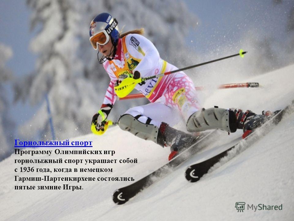 Горнолыжный спорт Программу Олимпийских игр горнолыжный спорт украшает собой с 1936 года, когда в немецком Гармиш-Партенкирхене состоялись пятые зимние Игры.