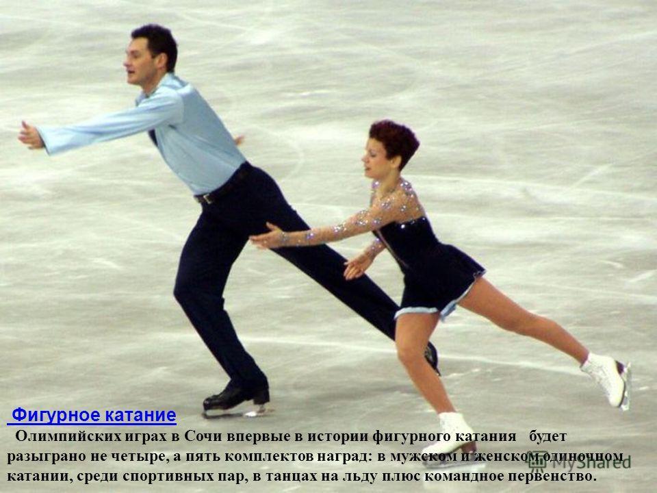 Фигурное катание Олимпийских играх в Сочи впервые в истории фигурного катания будет разыграно не четыре, а пять комплектов наград: в мужском и женском одиночном катании, среди спортивных пар, в танцах на льду плюс командное первенство.