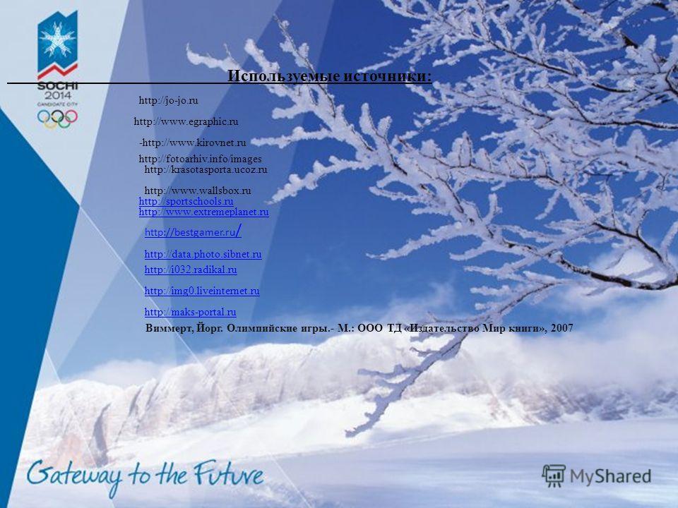 Используемые источники: Виммерт, Йорг. Олимпийские игры.- М.: ООО ТД «Издательство Мир книги», 2007 http://www.egraphic.ru -http://www.kirovnet.ru http://fotoarhiv.info/images http://krasotasporta.ucoz.ru http://jo-jo.ru http://www.wallsbox.ru http:/