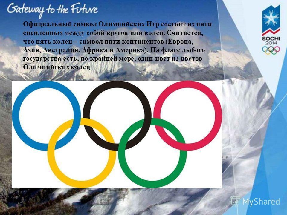 Официальный символ Олимпийских Игр состоит из пяти сцепленных между собой кругов или колец. Считается, что пять колец – символ пяти континентов (Европа, Азия, Австралия, Африка и Америка). На флаге любого государства есть, по крайней мере, один цвет
