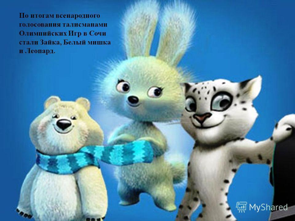 По итогам всенародного голосования талисманами Олимпийских Игр в Сочи стали Зайка, Белый мишка и Леопард.