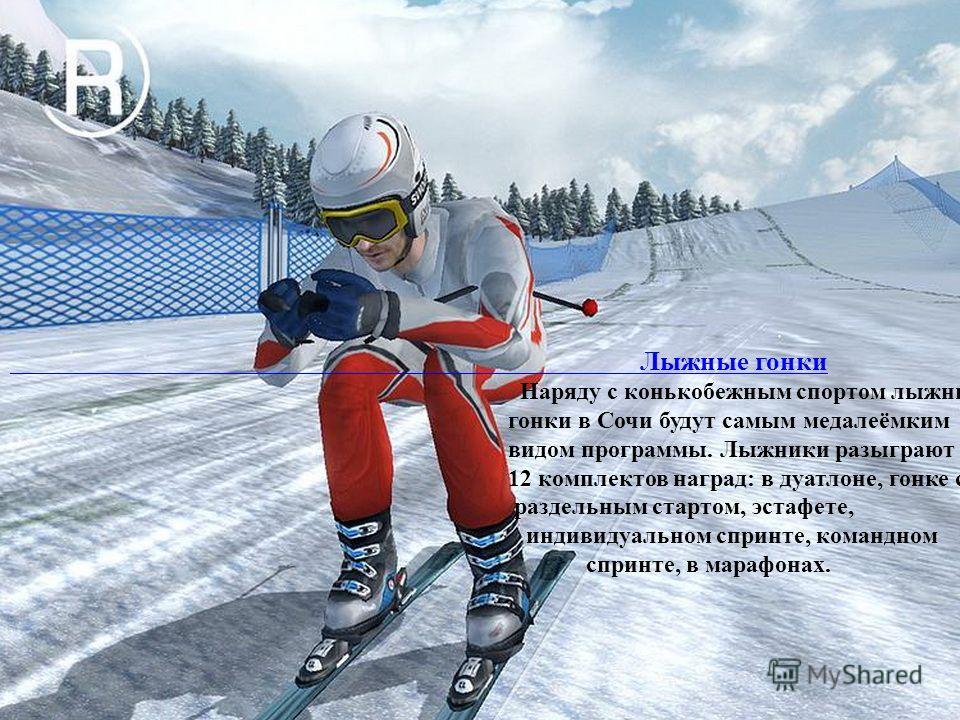 Лыжные гонки Наряду с конькобежным спортом лыжные гонки в Сочи будут самым медалеёмким видом программы. Лыжники разыграют 12 комплектов наград: в дуатлоне, гонке с раздельным стартом, эстафете, индивидуальном спринте, командном спринте, в марафонах.