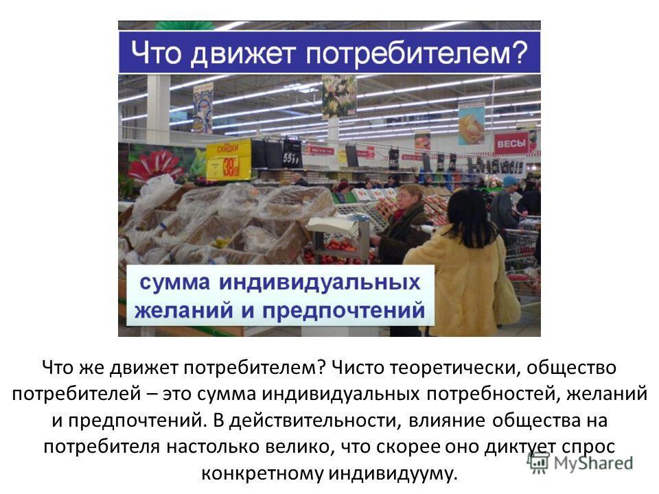 Что же движет потребителем? Чисто теоретически, общество потребителей – это сумма индивидуальных потребностей, желаний и предпочтений. В действительности, влияние общества на потребителя настолько велико, что скорее оно диктует спрос конкретному инди