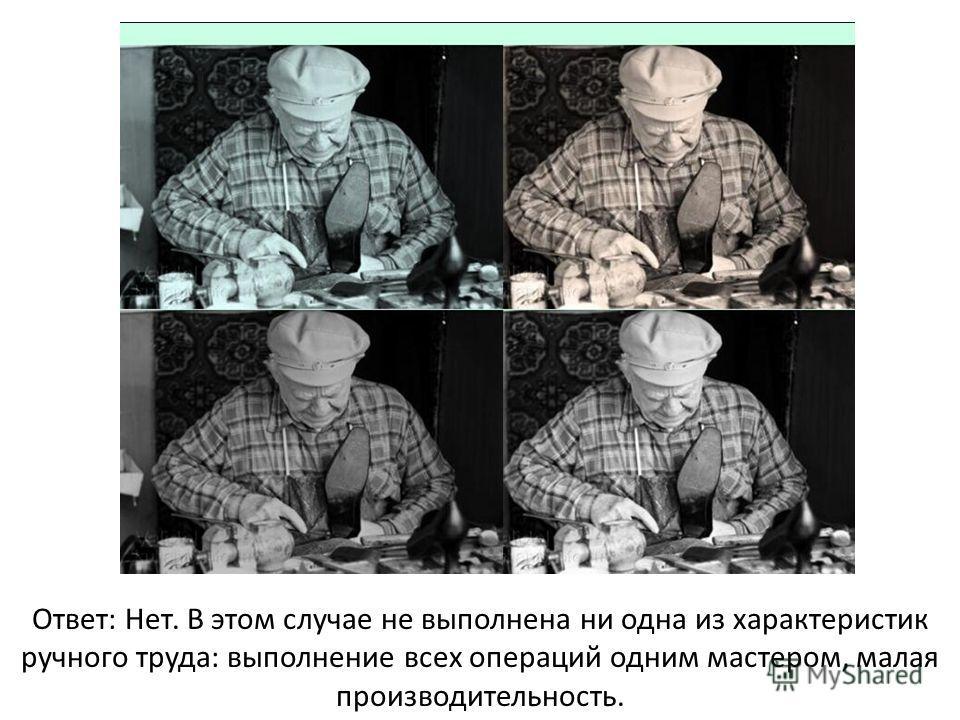 Ответ: Нет. В этом случае не выполнена ни одна из характеристик ручного труда: выполнение всех операций одним мастером, малая производительность.