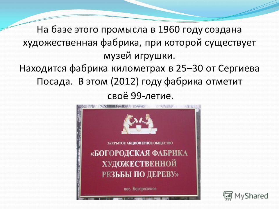 На базе этого промысла в 1960 году создана художественная фабрика, при которой существует музей игрушки. Находится фабрика километрах в 25–30 от Сергиева Посада. В этом (2012) году фабрика отметит своё 99-летие.
