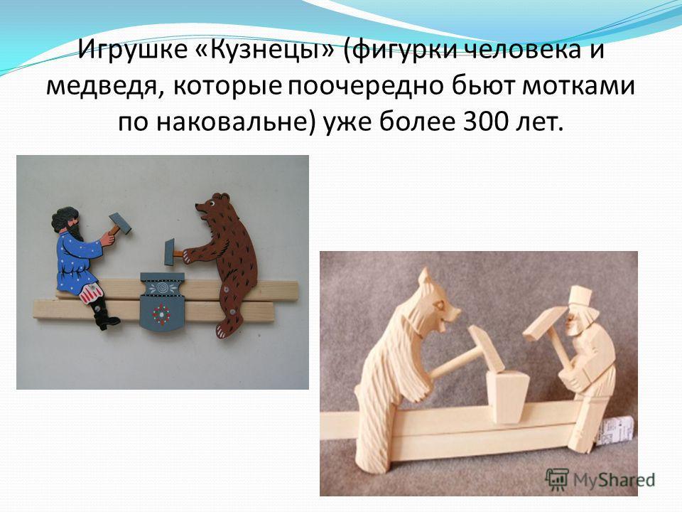 Игрушке «Кузнецы» (фигурки человека и медведя, которые поочередно бьют мотками по наковальне) уже более 300 лет.