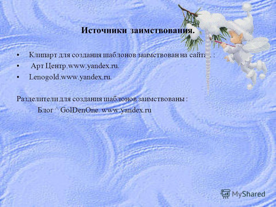 Клипарт для создания шаблонов заимствован на сайтах : Арт Центр.www.yandex.ru. Lenogold.www.yandex.ru. Разделители для создания шаблонов заимствованы : Блог ^ GolDenOne. www.yandex.ru Источники заимствования.