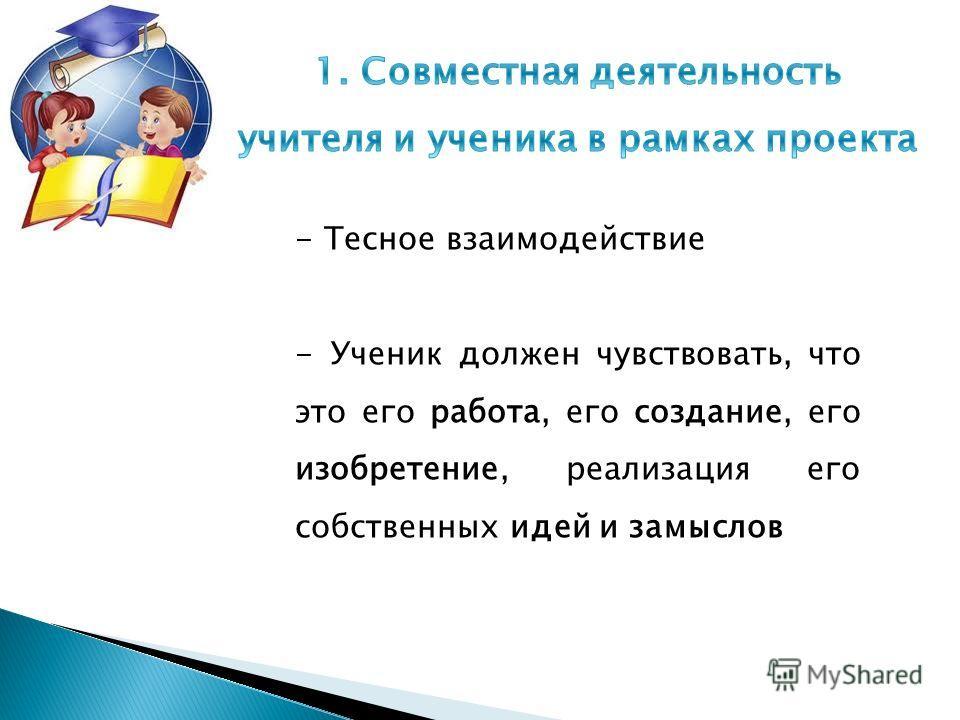 - Тесное взаимодействие - Ученик должен чувствовать, что это его работа, его создание, его изобретение, реализация его собственных идей и замыслов