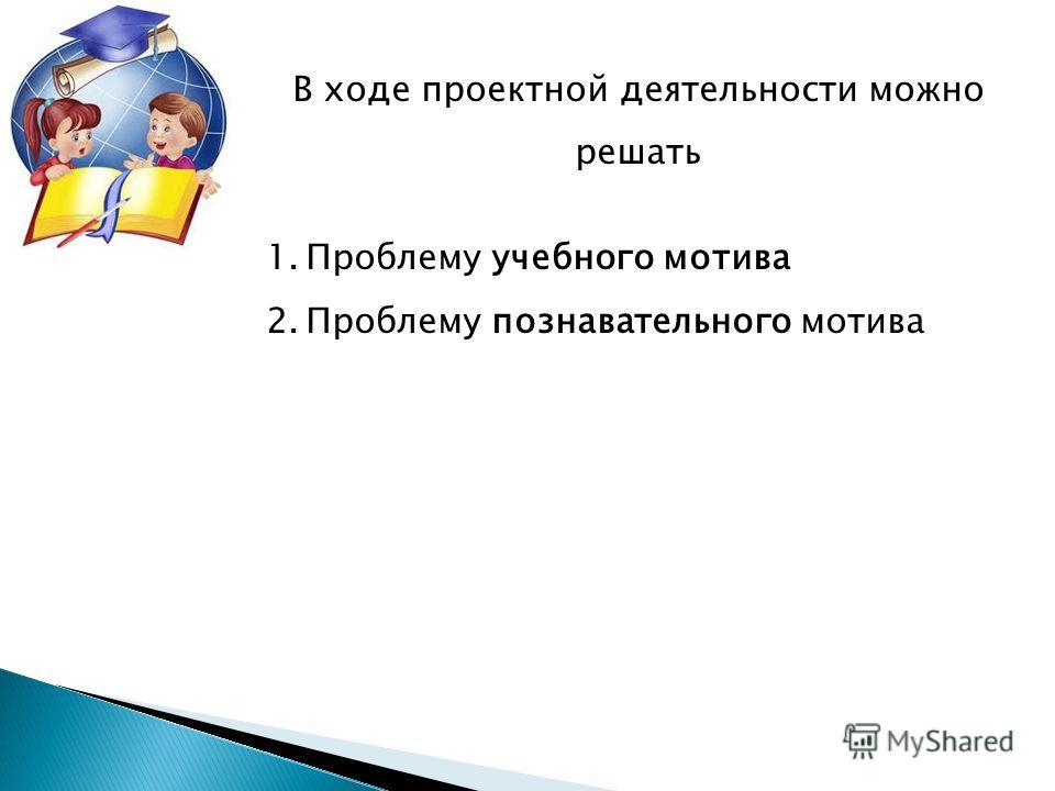 В ходе проектной деятельности можно решать 1. Проблему учебного мотива 2. Проблему познавательного мотива
