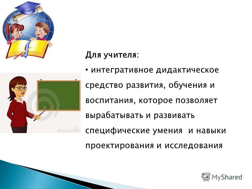 Для учителя: интегративное дидактическое средство развития, обучения и воспитания, которое позволяет вырабатывать и развивать специфические умения и навыки проектирования и исследования